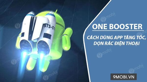 cach su dung ung dung one booster tang toc va don rac dien thoai