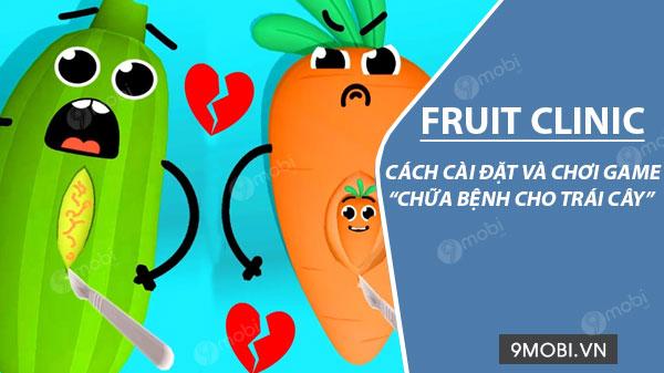 huong dan cai dat va choi game fruit clinic chua benh cho trai cay