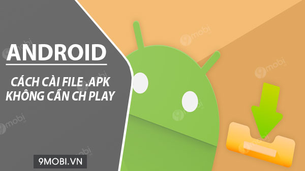 cach cai file apk tren android khong can ch play