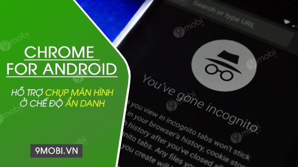chrome cho android ho tro chup man hinh o che do an danh